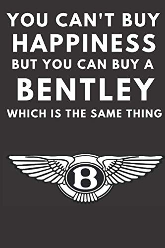 You can't buy happiness but you can buy a Bentley which is the same thing: A lined notebook journal for Bentley car enthusiasts. 120 pages. 6 x 9 ... gift for the Bentley driver in your family.