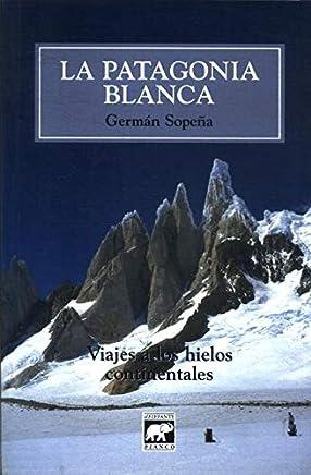 La Patagonia Blanca: Viajes A los Hielos Continentales (Spanish Edition)
