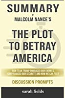 Summary of The Plot to Betray America: How Team Trump Embraced Our Enemies, Compromised Our Security, and How We Can Fix It by Malcolm Nance - Discussion Prompts