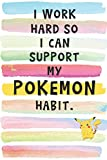I Work Hard So I Can Support My Pokemon Habit: Blank Lined Notebook Journal Gift for PoGo Player, Pokemon Trainer Friend, Coworker