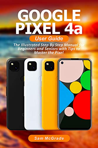 Google Pixel 4a User Guide: The Illustrated Step By Step Manual for Beginners and Seniors with Tips to Master the Pixel (English Edition)