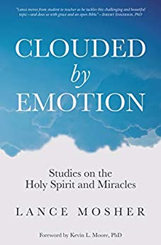 [Lance Mosher, Kevin L. Moore]のClouded by Emotion: Studies on the Holy Spirit and Miracles (English Edition)