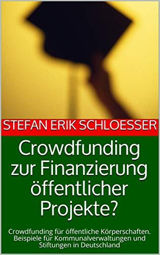 Crowdfunding zur Finanzierung öffentlicher Projekte?: Crowdfunding für öffentliche Körperschaften. Beispiele für Kommunalverwaltungen und Stiftungen in Deutschland