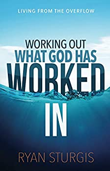 Working Out What God Has Worked In: Living From the Overflow by [Ryan A. Sturgis]