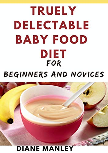 Truely Delectable Baby Food Diet For Beginners And Novices (English Edition)