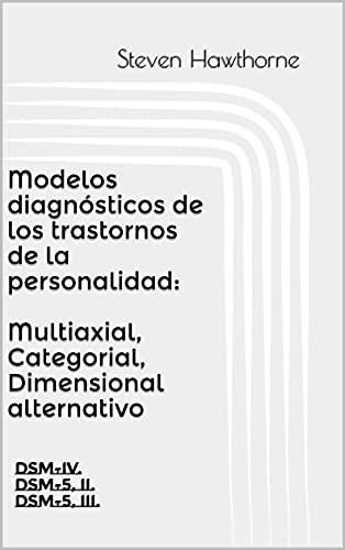 Modelos diagnósticos de los trastornos de la personalidad: Multiaxial, Categorial, Dimensional alternativo:...