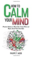 How to Calm Your Mind: Practical Solutions to Rewire Your Anxious Brain and Regain Social Trust Around You (Anxiety, Worry, Depression & Panic Attack)