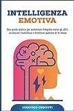 Intelligenza Emotiva: Una Guida Pratica per Aumentare l'Empatia Verso gli Altri, Accrescere l'Autostima e Diventare Padrone di Te Stesso