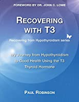 Recovering with T3: My Journey from Hypothyroidism to Good Health using the T3 Thyroid Hormone (Recovering from Hypothyroidism)