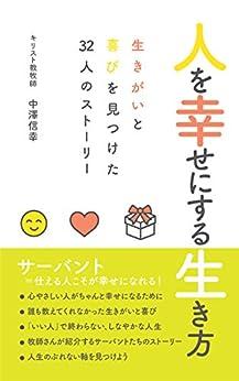 [中澤信幸]の人を幸せにする生き方: 生きがいと喜びを見つけた32人のストーリー