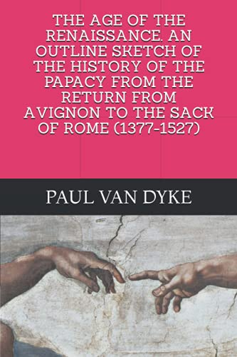 THE AGE OF THE RENAISSANCE. AN OUTLINE SKETCH OF THE HISTORY OF THE PAPACY FROM THE RETURN FROM AVIGNON TO THE SACK OF ROME (1377-1527)