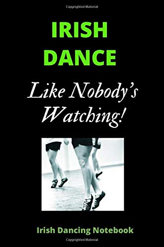 IRISH DANCE Like Nobody's Watching | Irish Dance Notebook: 120 Lined Pages 6 x 9 Journal | Ideal Appreciation Gift For Irish Dancers Of Any Age & Gender