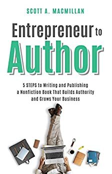 Entrepreneur to Author: 5 STEPS to Writing and Publishing a Nonfiction Book That Builds Authority and Grows Your Business by [Scott A. MacMillan]