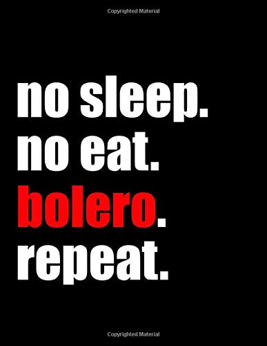 "No Sleep No Eat Bolero Repeat: Blank Lined Journal Notebook For Dancers, Dance Teachers, Choreographers And Dance Lovers, Smooth Glossy Cover, 8.5x11"" ... Size, 100 Pages To Write In, Cute HQ Gift"