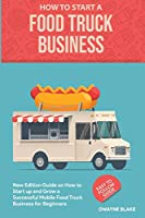 Food truck business: New Edition guide on How to Start up and Grow a Successful Mobile Food Truck Business for Beginners