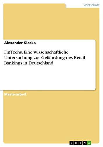 FinTechs. Eine wissenschaftliche Untersuchung zur Gefährdung des Retail Bankings in Deutschland