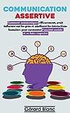 COMMUNICATION ASSERTIVE: Comment communiquer efficacement, avoir...