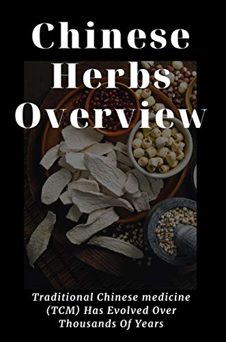 Chinese Herbs Overview: Traditional Chinese medicine (TCM) Has Evolved Over Thousands Of Years: List Of Chinese Herbs (English Edition)