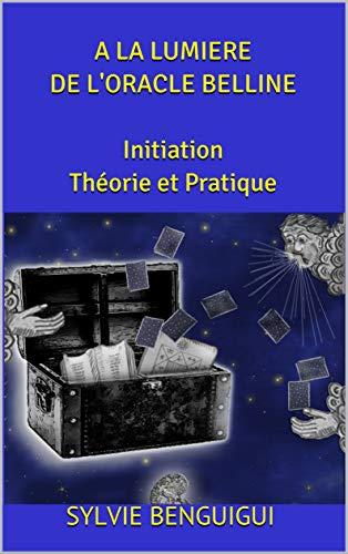 A LA LUMIERE DE L'ORACLE BELLINE Initiation Théorie et Pratique: 1 proverbe pour chaque carte et 1 chapitre entier sur La Carte Bleue - Tirez facilement les cartes et retirez-en des conseils avisés