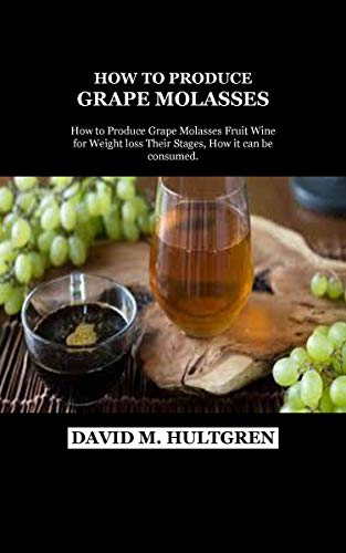 HOW TO PRODUCE GRAPE MOLASSES: How to Produce Grape Molasses Fruit Wine for Weight loss Their Stages, How it can be consumed. (English Edition)