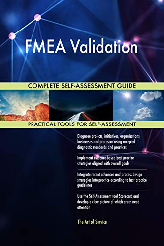FMEA Validation All-Inclusive Self-Assessment - More than 700 Success Criteria, Instant Visual Insights, Comprehensive Spreadsheet Dashboard, Auto-Prioritized for Quick Results