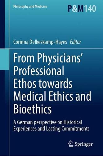 From Physicians' Professional Ethos towards Medical Ethics and Bioethics: A German perspective on Historical Experiences and Lasting Commitments: 140 (Philosophy and Medicine)