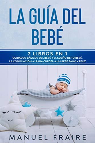 La Guía del Bebé: 2 Libros en 1- Cuidados Básicos del Bebé y El Sueño de tu Bebé. La Compilación #1 para Crear a un Bebé Sano y Feliz. (Spanish Edition)