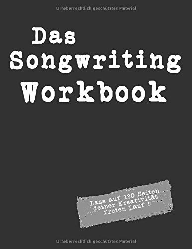 Das Songwriting Workbook Lass auf 120 Seiten deiner Kreativität freien Lauf !: Arbeitsbuch zum Song, Songtext-Schreiben mit Platz für dreißig ... für   Singer Songwriter, Komponisten, Musiker
