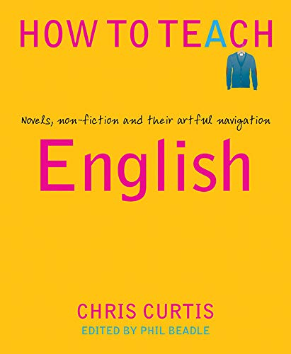 How To Teach: English: Novels, non-fiction and their artful navigation (Phil Beadle's How to Teach Series)