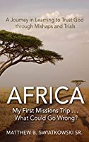 Africa-My First Missions Trip . . . What Could Go Wrong?: A Journey in Learning to Trust God Through Mishaps and Trials