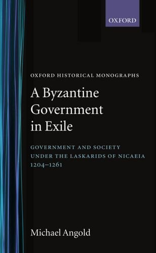 A Byzantine Government in Exile: Government and Society under the Laskarids of Nicaea (1204-1261) (Oxford Historical Monographs)