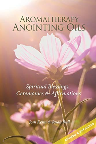 Aromatherapy Anointing Oils, Revised & Expanded: Spiritual Blessings, Ceremonies, and Affirmations