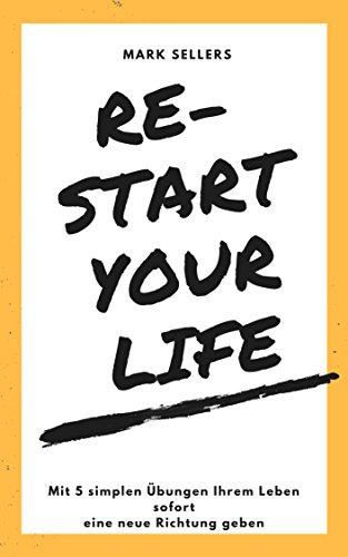 Re-Start your Life: Mit 5 simplen Übungen Ihrem Leben sofort eine neue Richtung geben