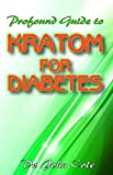 Profound Guide To Kratom for Diabetes: Your complete guide to understanding kratom, diabetes, and how it can be used to manage and cure diabetes!