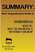 Summary: Brief Comprehensive Guide On:: Ayaan Hirsi Ali's: Heretic: Why Islam Needs A Reformation Now (Summary Zoom) (Volume 15)
