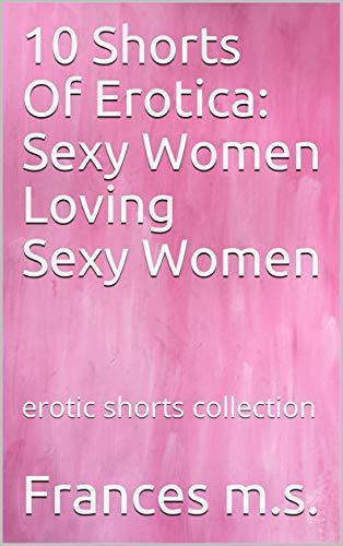 10 Shorts Of Erotica: Sexy Women Loving Sexy