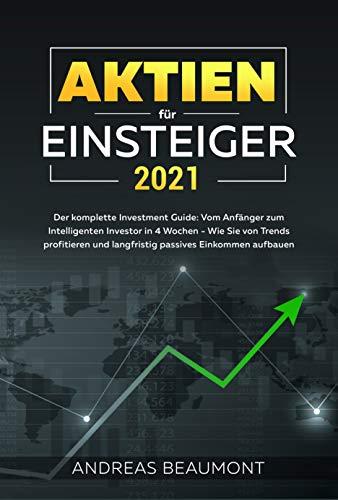 Aktien für Einsteiger 2021 - Der komplette Investment Guide: Vom Anfänger zum Intelligenten Investor in 4 Wochen - Wie Sie von Trends profitieren und langfristig passives Einkommen aufbauen