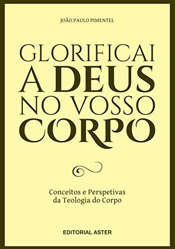 GLORIFICAI A DEUS NO VOSSO CORPO: Conceitos e perspetivas da teologia do corpo