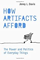 How Artifacts Afford: The Power and Politics of Everyday Things (Design Thinking, Design Theory)