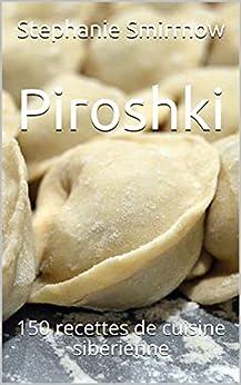 Piroshki: 150 recettes de cuisine sibérienne par [Stephanie Smirrnow, Feodora Iwanowitsch, La Cuisine Russe, Sarah Durand]