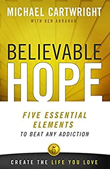 Believable Hope: 5 Essential Elements to Beat Any Addiction by [Ken Abraham, Michael Cartwright]