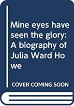 Mine eyes have seen the glory: A biography of Julia Ward Howe