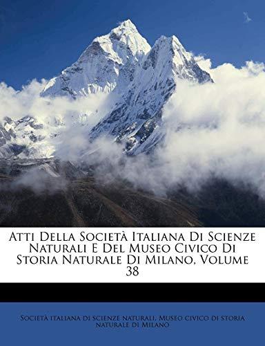 Atti Della Societa Italiana Di Scienze Naturali E del Museo Civico Di Storia Naturale Di Milano, Volume 38