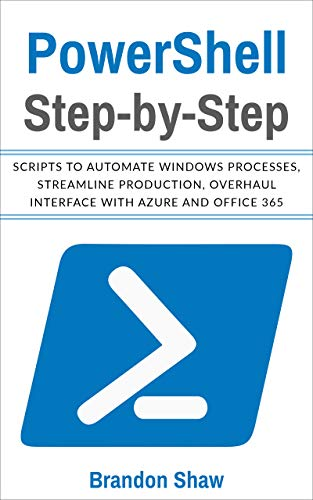 Powershell Step-by-Step: Scripts to Automate Windows Processes, Streamline Production, Overhaul Interface with Azure and Office 365 (English Edition)