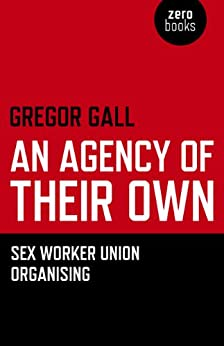 An Agency of Their Own: Sex Worker Union Organizing  by [Gregory Gall]
