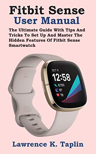 Fitbit Sense User Manual: The Ultimate Guide With Tips And Tricks To Set Up And Master The Hidden Features Of Fitbit Sense Smartwatch (English Edition)