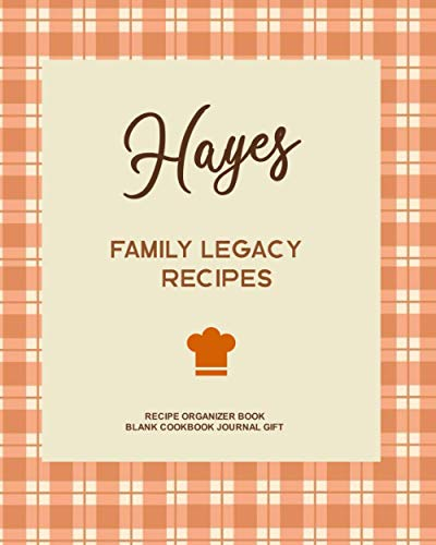 Hayes Family Legacy Recipes - Recipe Organizer Book - Blank Cookbook Journal Gift: Personalized Cooking Notebook to Write in Your Own Favorite Meals and Create Menus
