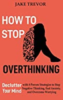 How to Stop Overthinking: Declutter Your Mind with 8 Proven Strategies to Stop Negative Thinking, End Anxiety, and Overcome Worrying