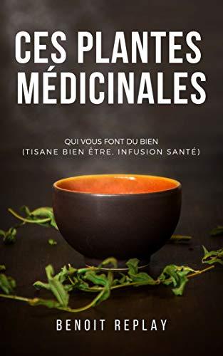 Ces plantes médicinales qui vous font du bien (tisane bien être, infusion santé) (French Edition)