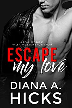 Escape My Love: A Valentine's Day Short-Story (Cole Brothers Series Book 7) by [Diana A. Hicks]